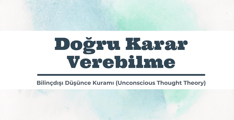 Doğru Karar Verebilme | Bilinçdışı Düşünce Kuramı (Unconscious Thought Theory)
